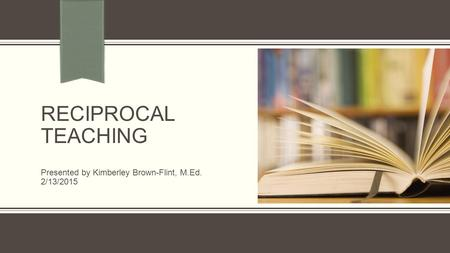 RECIPROCAL TEACHING Presented by Kimberley Brown-Flint, M.Ed. 2/13/2015.