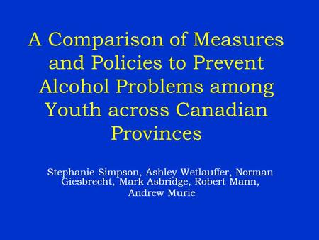 A Comparison of Measures and Policies to Prevent Alcohol Problems among Youth across Canadian Provinces Stephanie Simpson, Ashley Wetlauffer, Norman Giesbrecht,