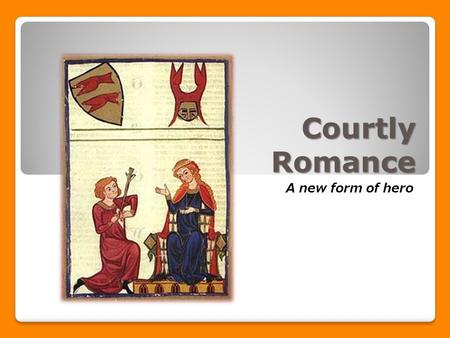 Courtly Romance A new form of hero. What is the courtly romance? A narrative poem about the adventures of a brave knight who overcomes danger for either.