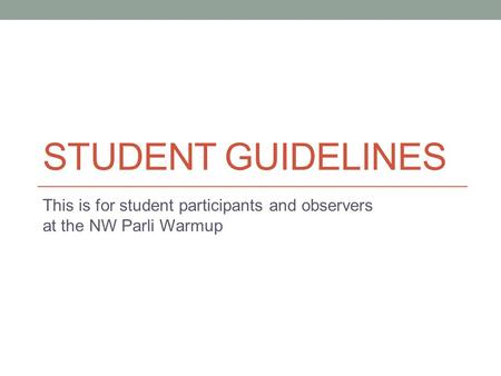 STUDENT GUIDELINES This is for student participants and observers at the NW Parli Warmup.