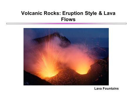 Volcanic Rocks: Eruption Style & Lava Flows Lava Fountains.