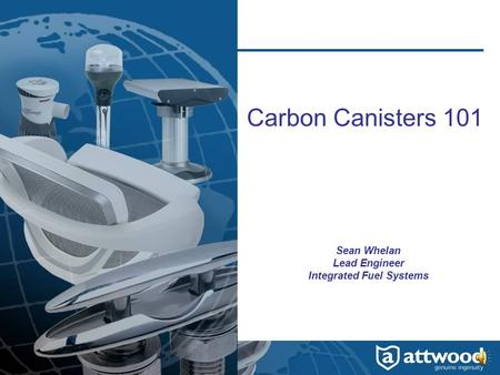 Carbon Canisters 101 Sean Whelan Lead Engineer Integrated Fuel Systems.