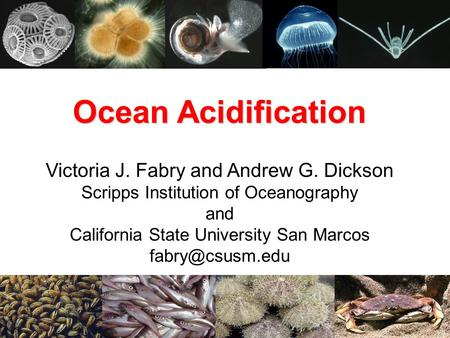 Ocean Acidification Victoria J. Fabry and Andrew G. Dickson Scripps Institution of Oceanography and California State University San Marcos