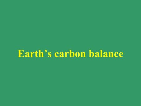 "Earth's carbon balance. The Basic Principle CO 2 is a ""greenhouse"" gas – it absorbs infra-red radiation as heat There are other greenhouse gasses, such."