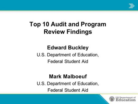 Top 10 Audit and Program Review Findings Edward Buckley U.S. Department of Education, Federal Student Aid Mark Malboeuf U.S. Department of Education, Federal.
