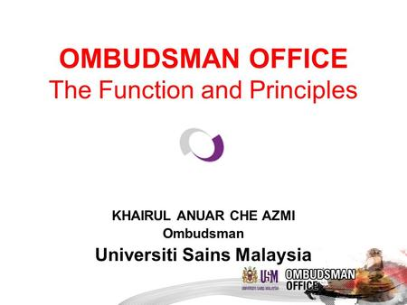 OMBUDSMAN OFFICE The Function and Principles KHAIRUL ANUAR CHE AZMI Ombudsman Universiti Sains Malaysia.
