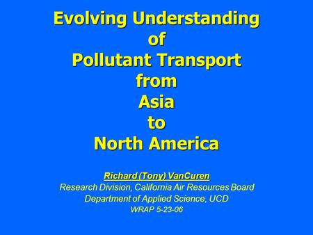 Evolving Understanding of Pollutant Transport from Asia to North America Richard (Tony) VanCuren Research Division, California Air Resources Board Department.
