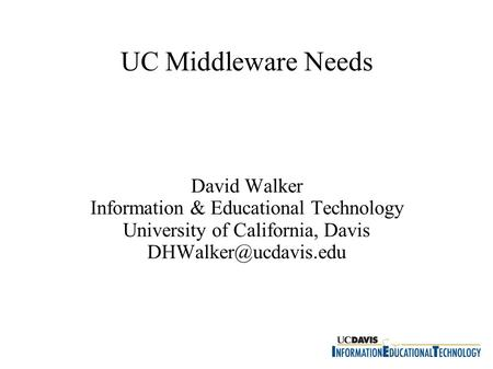 UC Middleware Needs David Walker Information & Educational Technology University of California, Davis