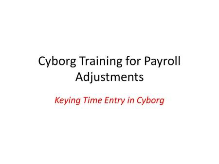 Cyborg Training for Payroll Adjustments Keying Time Entry in Cyborg.