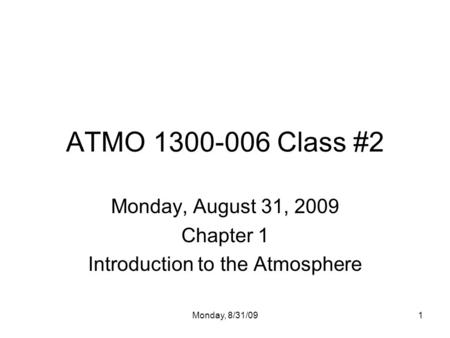 Monday, 8/31/091 ATMO 1300-006 Class #2 Monday, August 31, 2009 Chapter 1 Introduction to the Atmosphere.