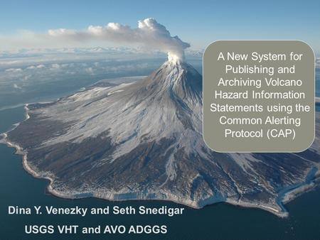 A New System for Publishing and Archiving Volcano Hazard Information Statements using the Common Alerting Protocol (CAP) Dina Y. Venezky and Seth Snedigar.