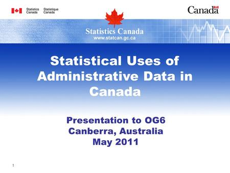 1 Presentation to OG6 Canberra, Australia May 2011 Statistical Uses of Administrative Data in Canada.