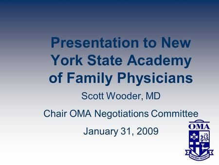 Presentation to New York State Academy of Family Physicians Scott Wooder, MD Chair OMA Negotiations Committee January 31, 2009.