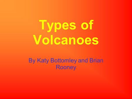 Types of Volcanoes By Katy Bottomley and Brian Rooney.