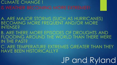 JP and Ryland CLIMATE CHANGE ! IS WEATHER BECOMING MORE EXTREME?! A. ARE MAJOR STORMS (SUCH AS HURRICANES) BECOMING MORE FREQUENT AND/OR MORE INTENSE?
