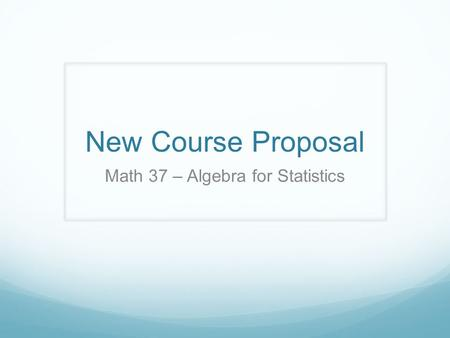 New Course Proposal Math 37 – Algebra for Statistics.