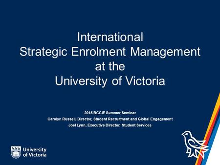 International Strategic Enrolment Management at the University of Victoria 2015 BCCIE Summer Seminar Carolyn Russell, Director, Student Recruitment and.