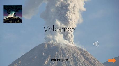 Volcanoes Eric Pergine Main Menu Types of Volcanoes Cinder Cones Composite Volcanoes Shield Volcanoes Lava Volcanoes Review Question Please follow each.