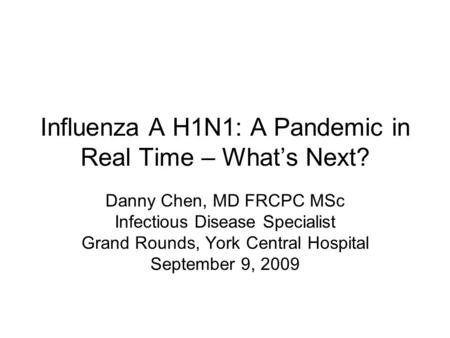 Influenza A H1N1: A Pandemic in Real Time – What's Next? Danny Chen, MD FRCPC MSc Infectious Disease Specialist Grand Rounds, York Central Hospital September.