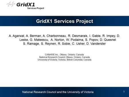 Daniel Vanderster University of Victoria National Research Council and the University of Victoria 1 GridX1 Services Project A. Agarwal, A. Berman, A. Charbonneau,