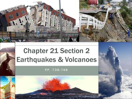 PP. 738-746 Chapter 21 Section 2 Earthquakes & Volcanoes.