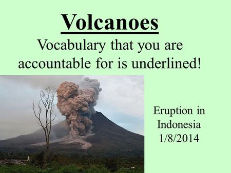 Volcanoes Vocabulary that you are accountable for is underlined! Eruption in Indonesia 1/8/2014.