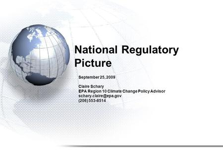 National Regulatory Picture September 25, 2009 Claire Schary EPA Region 10 Climate Change Policy Advisor (206) 553-8514.