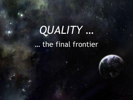 "QUALITY … … the final frontier. Quality in Family Practice Purpose: ""To recommend and pilot test a programme in Ontario which promotes and celebrates."