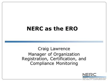 NERC as the ERO Craig Lawrence Manager of Organization Registration, Certification, and Compliance Monitoring.