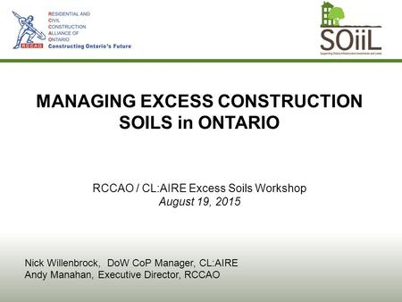 MANAGING EXCESS CONSTRUCTION SOILS in ONTARIO RCCAO / CL:AIRE Excess Soils Workshop August 19, 2015 Nick Willenbrock, DoW CoP Manager, CL:AIRE Andy Manahan,
