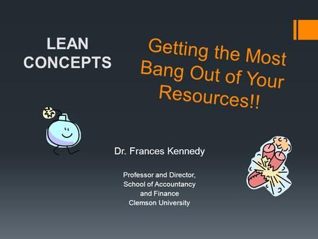 Getting the Most Bang Out of Your Resources!! Dr. Frances Kennedy Professor and Director, School of Accountancy and Finance Clemson University LEAN CONCEPTS.