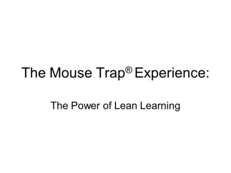 The Mouse Trap ® Experience: The Power of Lean Learning.