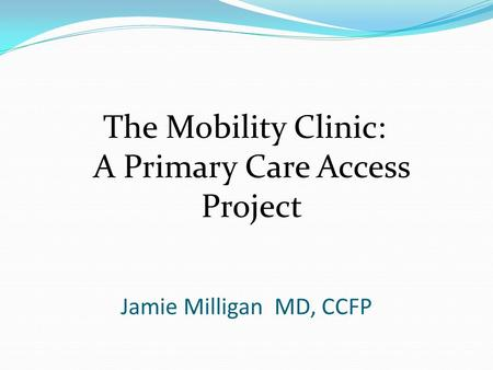 Jamie Milligan MD, CCFP The Mobility Clinic: A Primary Care Access Project.