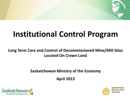 Institutional Control Program Long Term Care and Control of Decommissioned Mine/Mill Sites Located On Crown Land Saskatchewan Ministry of the Economy April.