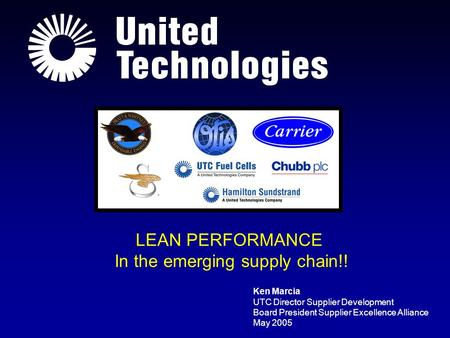 Ken Marcia UTC Director Supplier Development Board President Supplier Excellence Alliance May 2005 LEAN PERFORMANCE In the emerging supply chain!!