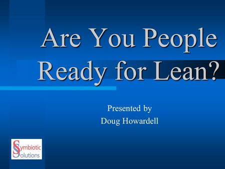 Are You People Ready for Lean? Presented by Doug Howardell.