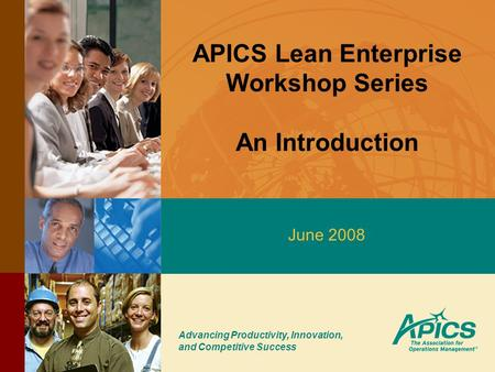 Advancing Productivity, Innovation, and Competitive Success APICS Lean Enterprise Workshop Series An Introduction June 2008.