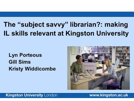 "The ""subject savvy"" librarian?: making IL skills relevant at Kingston University Lyn Porteous Gill Sims Kristy Widdicombe."