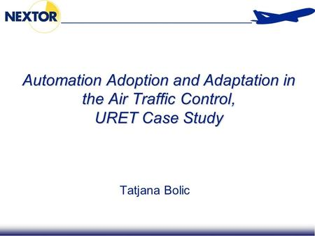 1 Automation Adoption and Adaptation in the Air Traffic Control, URET Case Study Tatjana Bolic.