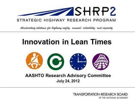 AASHTO Research Advisory Committee July 24, 2012 Accelerating solutions for highway safety, renewal, reliability, and capacity Innovation in Lean Times.