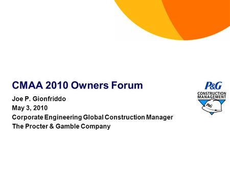 CMAA 2010 Owners Forum Joe P. Gionfriddo May 3, 2010 Corporate Engineering Global Construction Manager The Procter & Gamble Company.