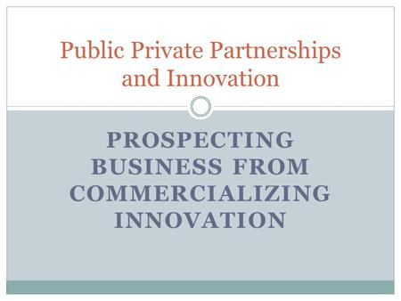 PROSPECTING BUSINESS FROM COMMERCIALIZING INNOVATION Public Private Partnerships and Innovation.