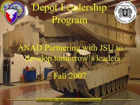 Depot Leadership Program 1 ANAD and JSU – Partnering for a successful tomorrow ANAD Partnering with JSU to develop tomorrow's leaders Fall 2007.