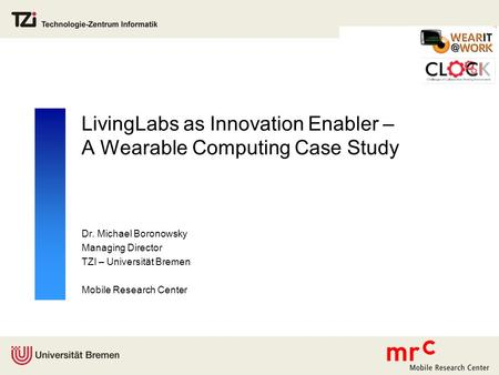 LivingLabs as Innovation Enabler – A Wearable Computing Case Study Dr. Michael Boronowsky Managing Director TZI – Universität Bremen Mobile Research Center.