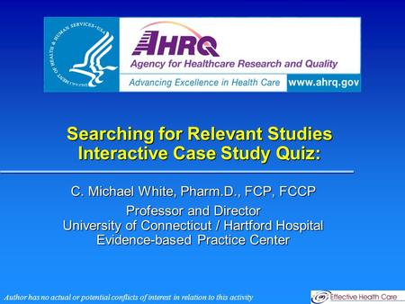 Searching for Relevant Studies Interactive Case Study Quiz: C. Michael White, Pharm.D., FCP, FCCP Professor and Director University of Connecticut / Hartford.