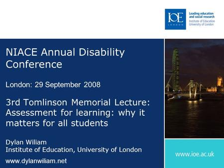 NIACE Annual Disability Conference London: 29 September 2008 3rd Tomlinson Memorial Lecture: Assessment for learning: why it matters for all students Dylan.