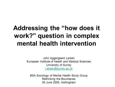 "Addressing the ""how does it work?"" question in complex mental health intervention John Aggergaard Larsen European Institute of Health and Medical Sciences."