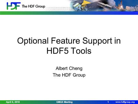 April 6, 2010GMQS Meeting1 Optional Feature Support in HDF5 Tools Albert Cheng The HDF Group.