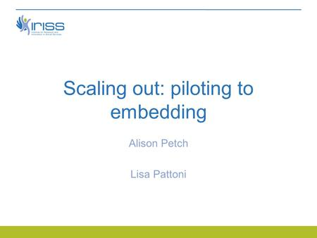 Scaling out: piloting to embedding Alison Petch Lisa Pattoni.