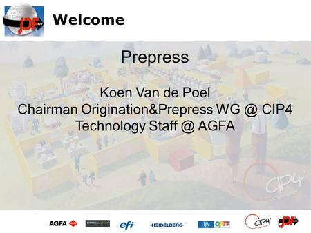 Welcome Koen Van de Poel Chairman Origination&Prepress CIP4 Technology AGFA Prepress.